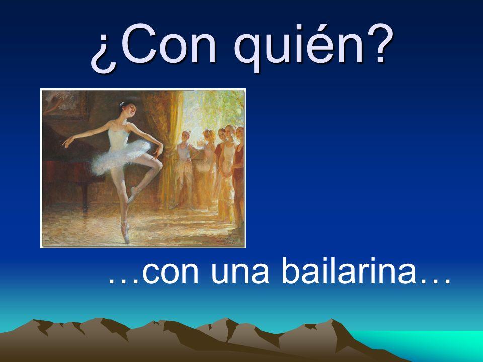 ¿Con quién …con una bailarina…