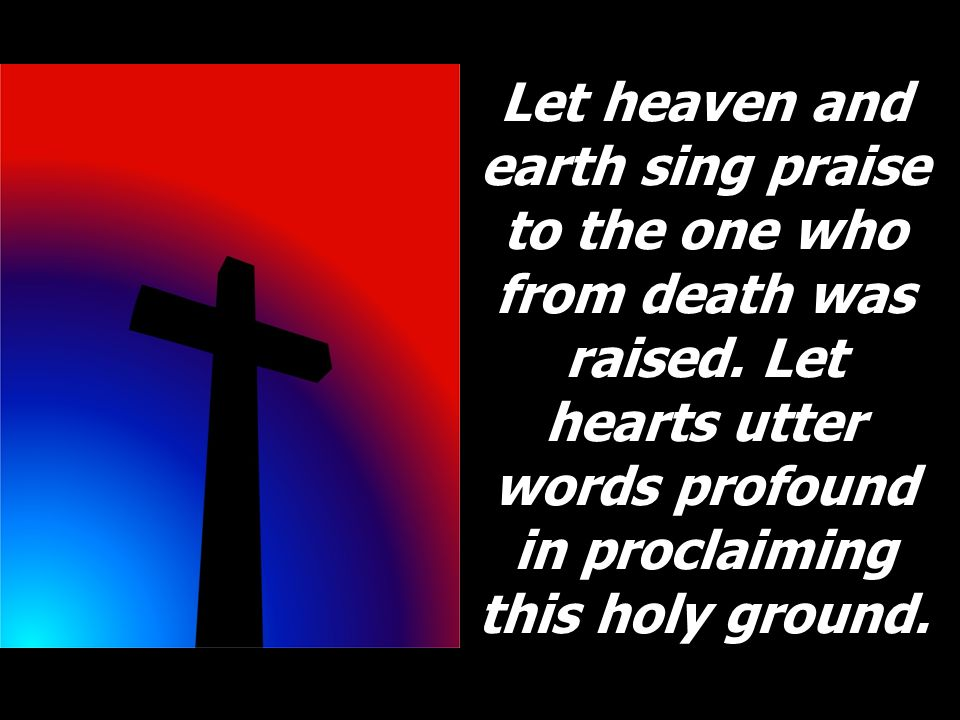 Let heaven and earth sing praise to the one who from death was raised