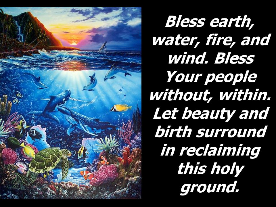 Bless earth, water, fire, and wind. Bless Your people without, within