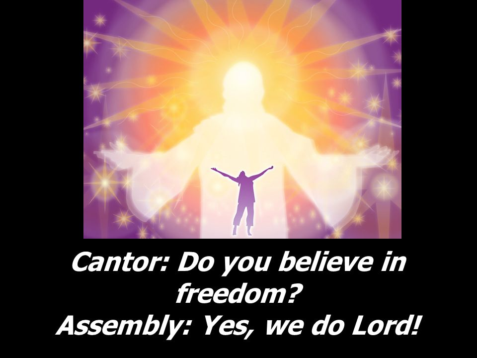 Cantor: Do you believe in freedom Assembly: Yes, we do Lord!