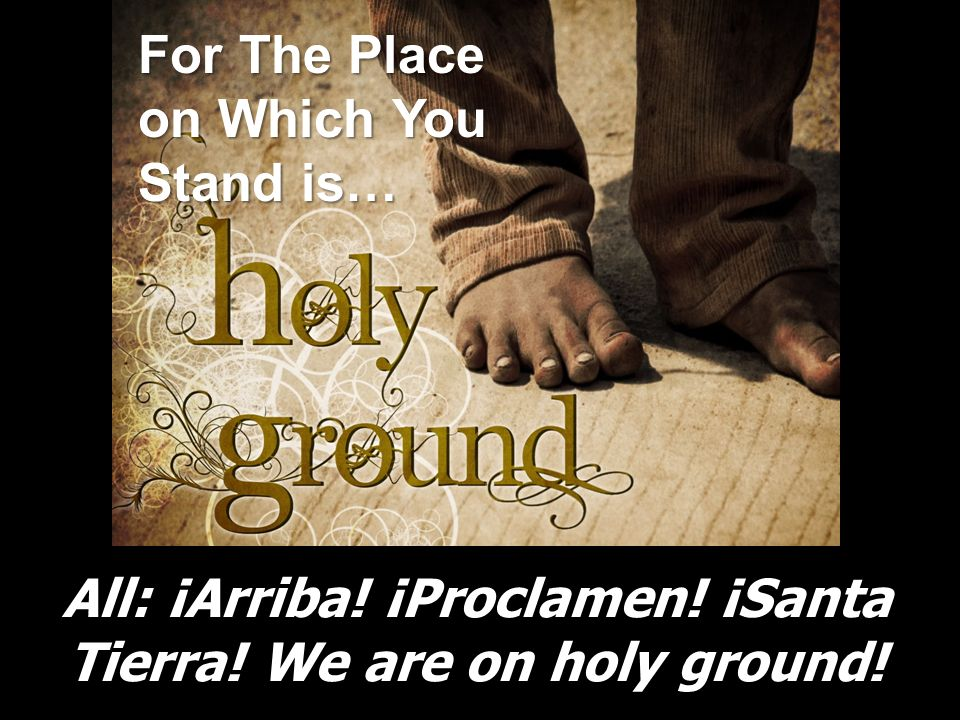 All: ¡Arriba! ¡Proclamen! ¡Santa Tierra! We are on holy ground!