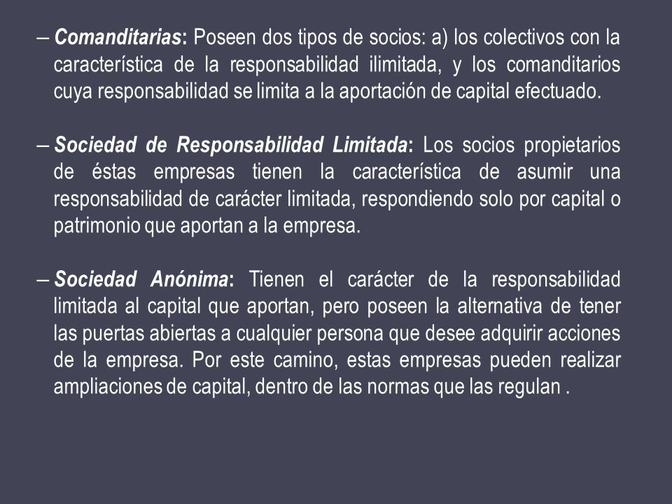 Comanditarias: Poseen dos tipos de socios: a) los colectivos con la característica de la responsabilidad ilimitada, y los comanditarios cuya responsabilidad se limita a la aportación de capital efectuado.