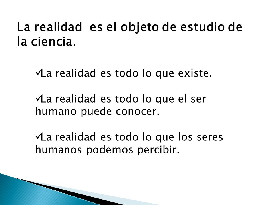 La realidad es el objeto de estudio de la ciencia.