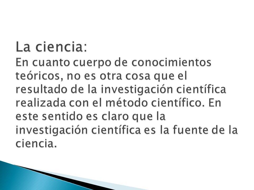 La ciencia: En cuanto cuerpo de conocimientos teóricos, no es otra cosa que el resultado de la investigación científica realizada con el método científico.