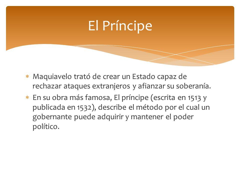 El Príncipe Maquiavelo trató de crear un Estado capaz de rechazar ataques extranjeros y afianzar su soberanía.