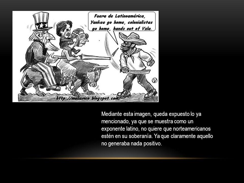 Mediante esta imagen, queda expuesto lo ya mencionado, ya que se muestra como un exponente latino, no quiere que norteamericanos estén en su soberanía.
