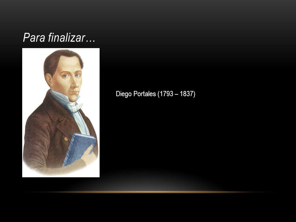 Para finalizar… Diego Portales (1793 – 1837)