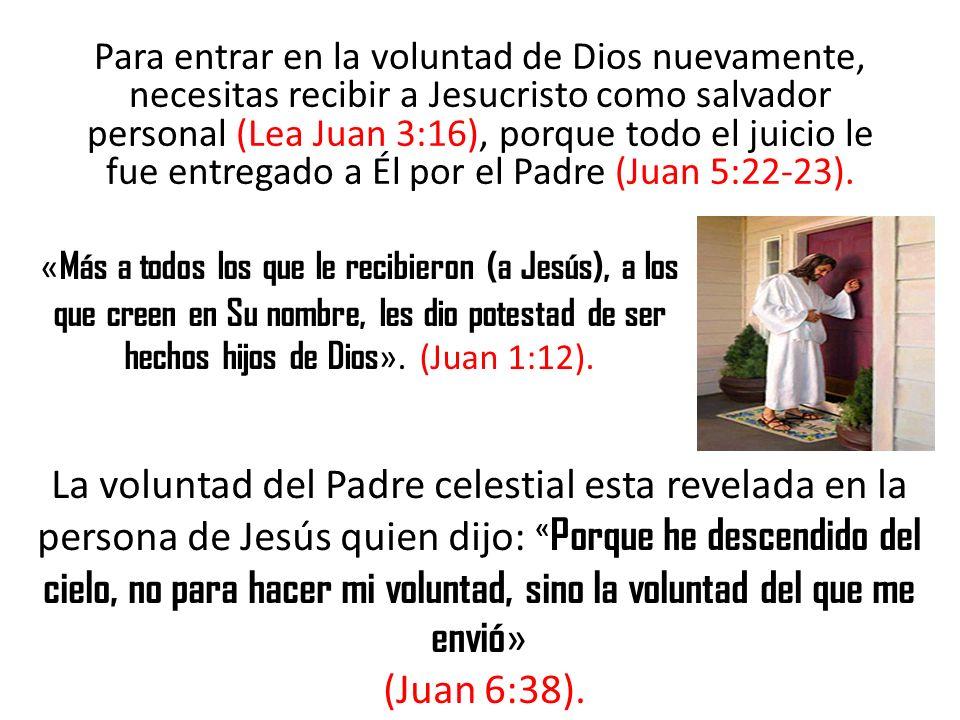 Para entrar en la voluntad de Dios nuevamente, necesitas recibir a Jesucristo como salvador personal (Lea Juan 3:16), porque todo el juicio le fue entregado a Él por el Padre (Juan 5:22-23).