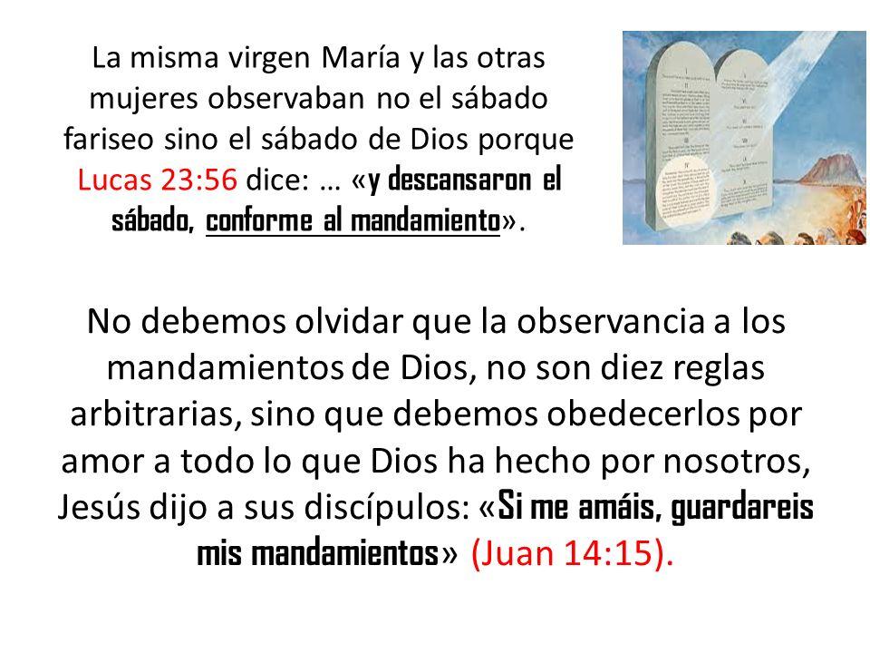 La misma virgen María y las otras mujeres observaban no el sábado fariseo sino el sábado de Dios porque Lucas 23:56 dice: … «y descansaron el sábado, conforme al mandamiento».