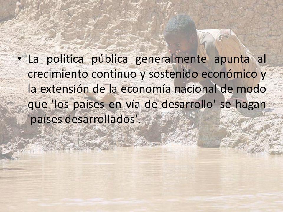 La política pública generalmente apunta al crecimiento continuo y sostenido económico y la extensión de la economía nacional de modo que los países en vía de desarrollo se hagan países desarrollados .