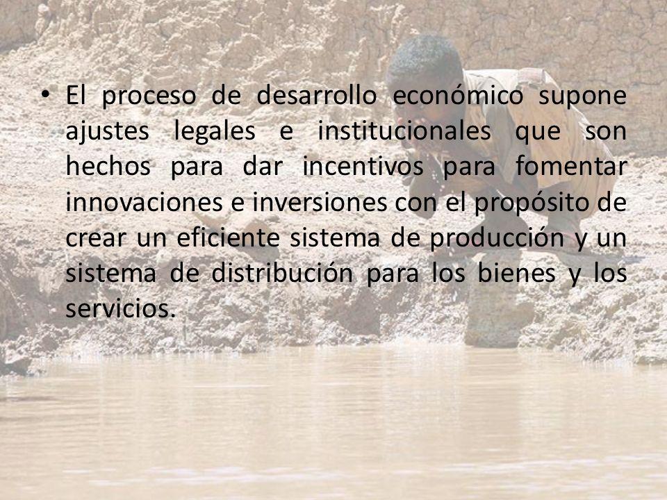El proceso de desarrollo económico supone ajustes legales e institucionales que son hechos para dar incentivos para fomentar innovaciones e inversiones con el propósito de crear un eficiente sistema de producción y un sistema de distribución para los bienes y los servicios.