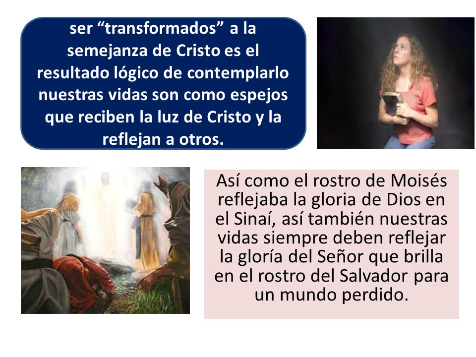 ser transformados a la semejanza de Cristo es el resultado lógico de contemplarlo nuestras vidas son como espejos que reciben la luz de Cristo y la reflejan a otros.