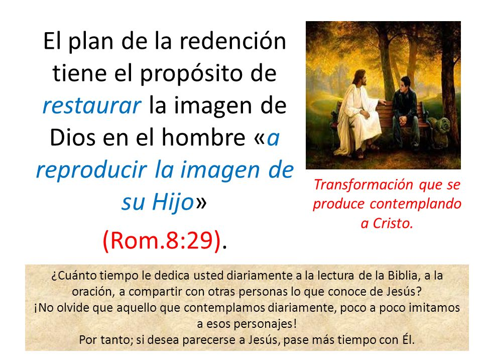 El plan de la redención tiene el propósito de restaurar la imagen de Dios en el hombre «a reproducir la imagen de su Hijo» (Rom.8:29).