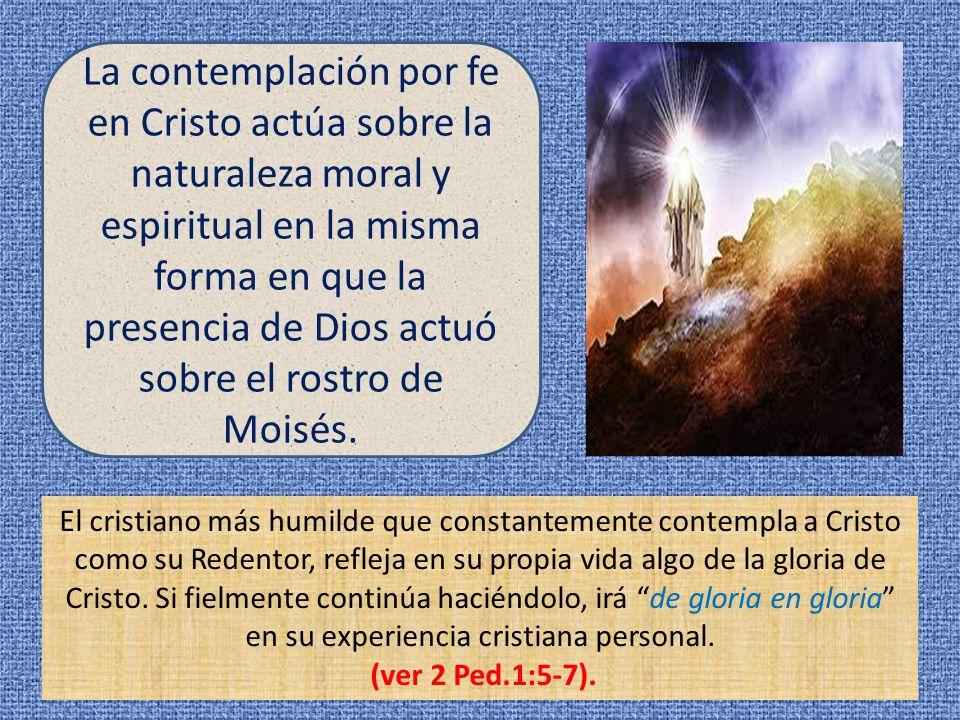 La contemplación por fe en Cristo actúa sobre la naturaleza moral y espiritual en la misma forma en que la presencia de Dios actuó sobre el rostro de Moisés.