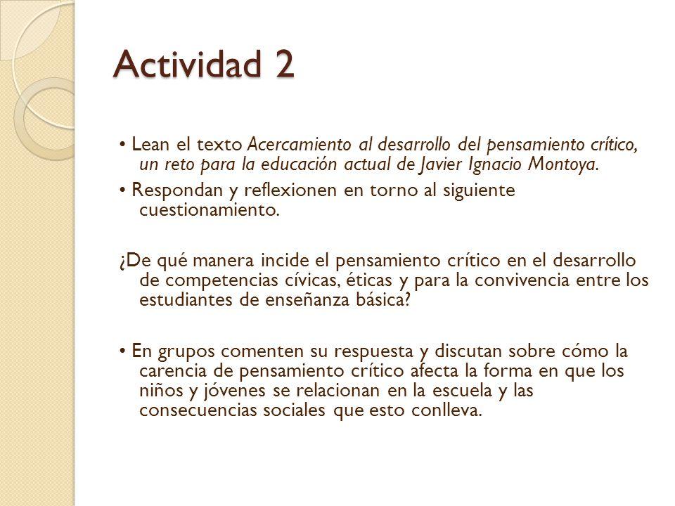 Actividad 2 • Lean el texto Acercamiento al desarrollo del pensamiento crítico, un reto para la educación actual de Javier Ignacio Montoya.