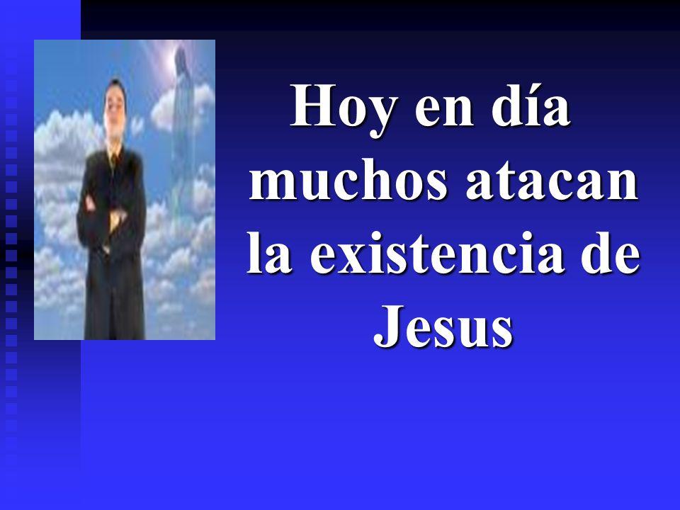 Hoy en día muchos atacan la existencia de Jesus