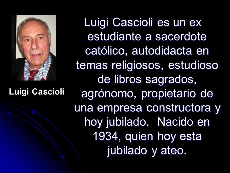 Luigi Cascioli es un ex estudiante a sacerdote católico, autodidacta en temas religiosos, estudioso de libros sagrados, agrónomo, propietario de una empresa constructora y hoy jubilado. Nacido en 1934, quien hoy esta jubilado y ateo.