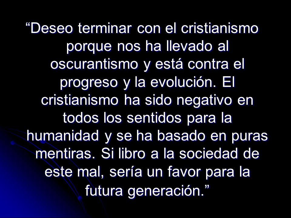 Deseo terminar con el cristianismo porque nos ha llevado al oscurantismo y está contra el progreso y la evolución.