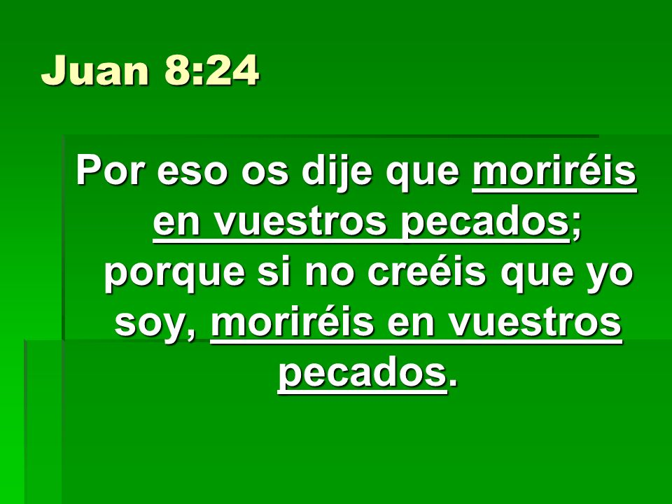 Juan 8:24Por eso os dije que moriréis en vuestros pecados; porque si no creéis que yo soy, moriréis en vuestros pecados.