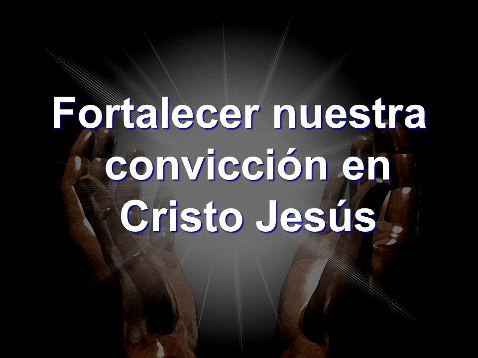 Fortalecer nuestra convicción en Cristo Jesús