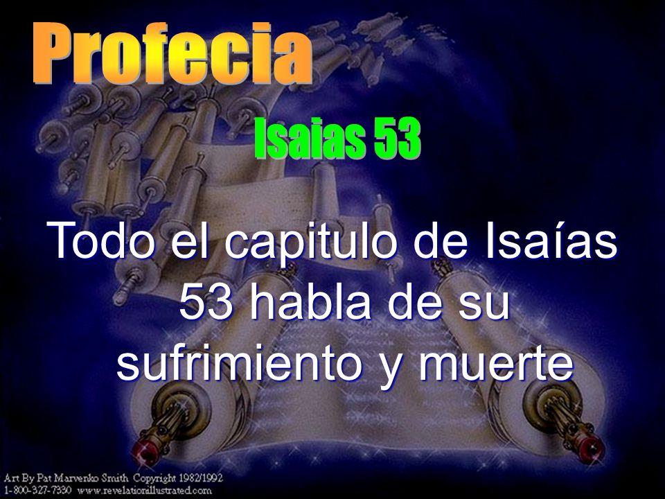 Todo el capitulo de Isaías 53 habla de su sufrimiento y muerte