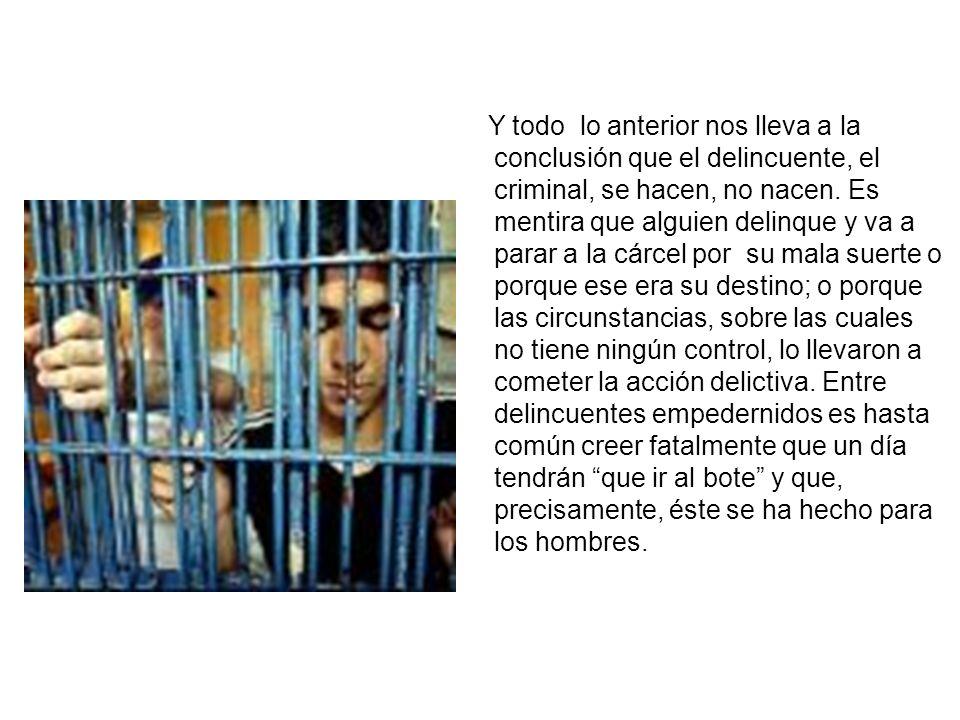 Y todo lo anterior nos lleva a la conclusión que el delincuente, el criminal, se hacen, no nacen.