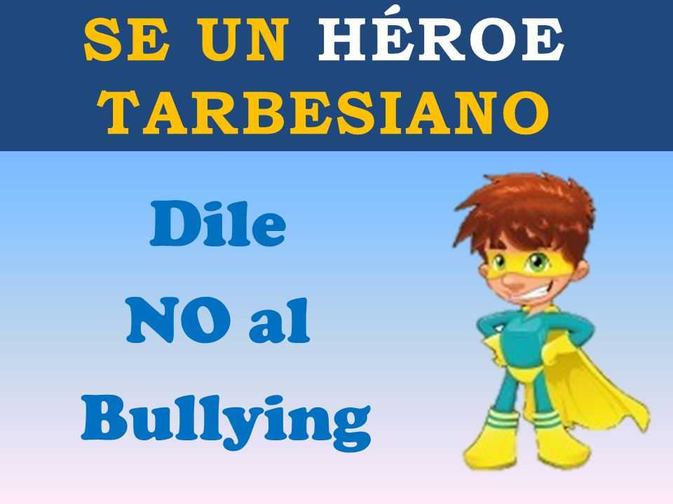 SE UN HÉROE TARBESIANO Dile NO al Bullying