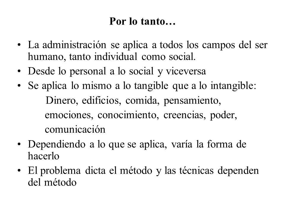 Por lo tanto…La administración se aplica a todos los campos del ser humano, tanto individual como social.