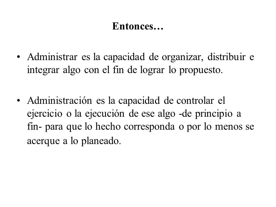 Entonces…Administrar es la capacidad de organizar, distribuir e integrar algo con el fin de lograr lo propuesto.