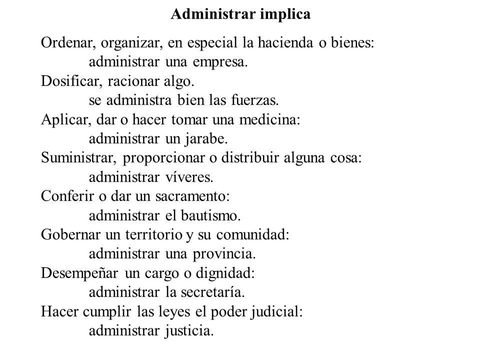 Administrar implica Ordenar, organizar, en especial la hacienda o bienes: administrar una empresa.
