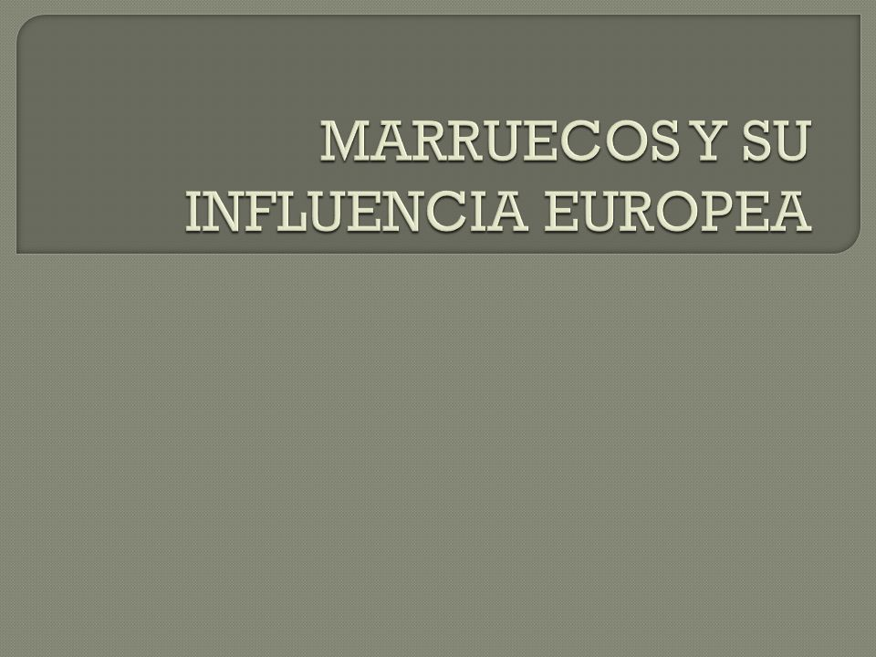 MARRUECOS Y SU INFLUENCIA EUROPEA