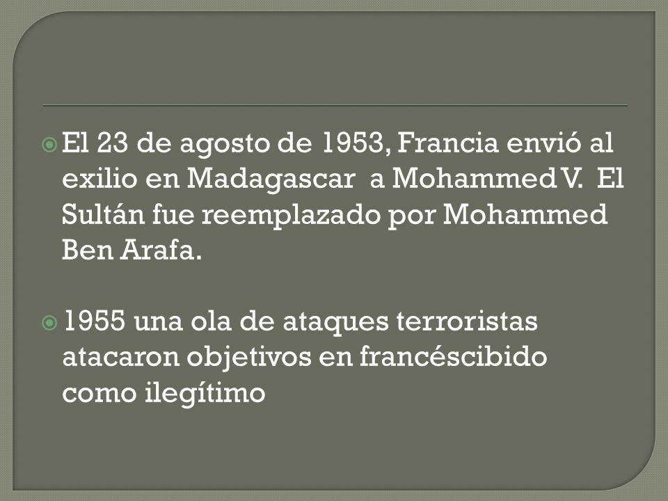 El 23 de agosto de 1953, Francia envió al exilio en Madagascar a Mohammed V. El Sultán fue reemplazado por Mohammed Ben Arafa.