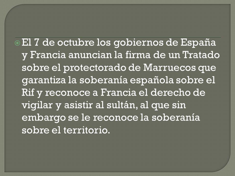 El 7 de octubre los gobiernos de España y Francia anuncian la firma de un Tratado sobre el protectorado de Marruecos que garantiza la soberanía española sobre el Rif y reconoce a Francia el derecho de vigilar y asistir al sultán, al que sin embargo se le reconoce la soberanía sobre el territorio.