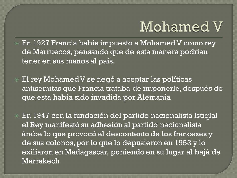 Mohamed V En 1927 Francia había impuesto a Mohamed V como rey de Marruecos, pensando que de esta manera podrían tener en sus manos al país.