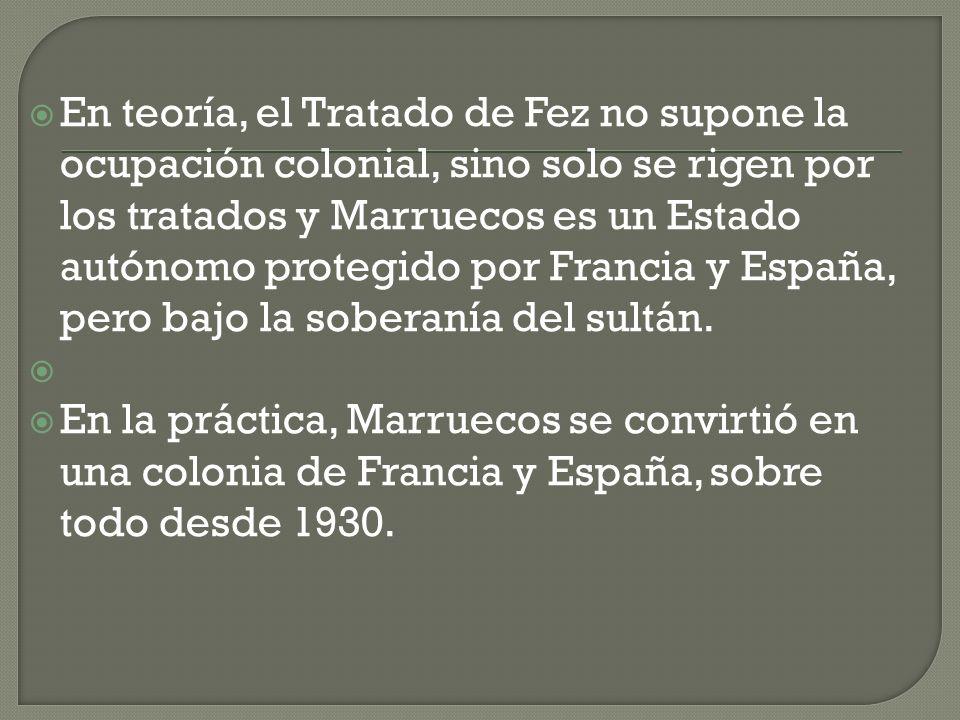 En teoría, el Tratado de Fez no supone la ocupación colonial, sino solo se rigen por los tratados y Marruecos es un Estado autónomo protegido por Francia y España, pero bajo la soberanía del sultán.