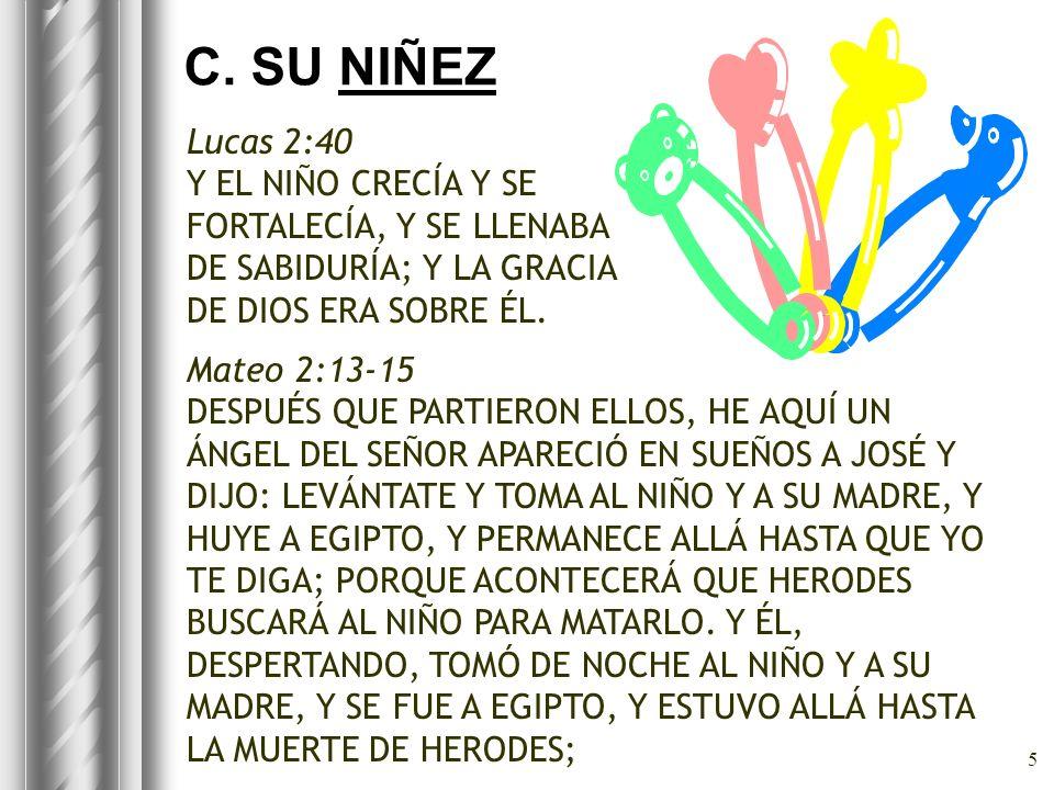 C. SU NIÑEZ Lucas 2:40. Y EL NIÑO CRECÍA Y SE FORTALECÍA, Y SE LLENABA DE SABIDURÍA; Y LA GRACIA DE DIOS ERA SOBRE ÉL.