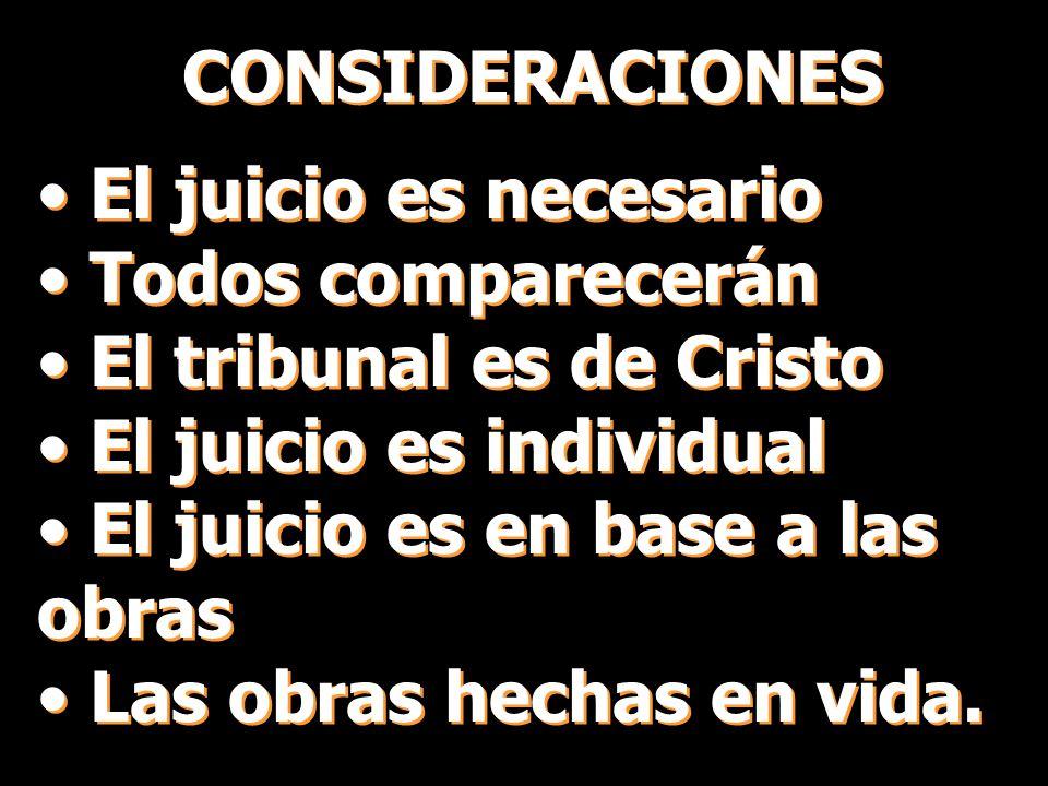 CONSIDERACIONES El juicio es necesario. Todos comparecerán. El tribunal es de Cristo. El juicio es individual.