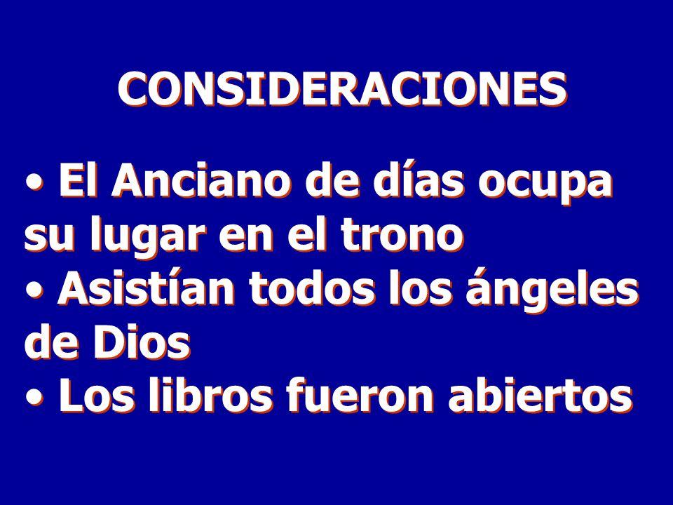 CONSIDERACIONES El Anciano de días ocupa su lugar en el trono. Asistían todos los ángeles de Dios.