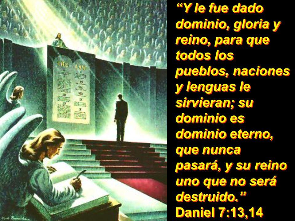 Y le fue dado dominio, gloria y reino, para que todos los pueblos, naciones y lenguas le sirvieran; su dominio es dominio eterno, que nunca pasará, y su reino uno que no será destruido. Daniel 7:13,14