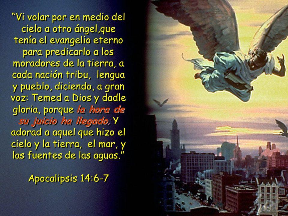 Vi volar por en medio del cielo a otro ángel,que tenía el evangelio eterno para predicarlo a los moradores de la tierra, a cada nación tribu, lengua y pueblo, diciendo, a gran voz: Temed a Dios y dadle gloria, porque la hora de su juicio ha llegado; Y adorad a aquel que hizo el cielo y la tierra, el mar, y las fuentes de las aguas.