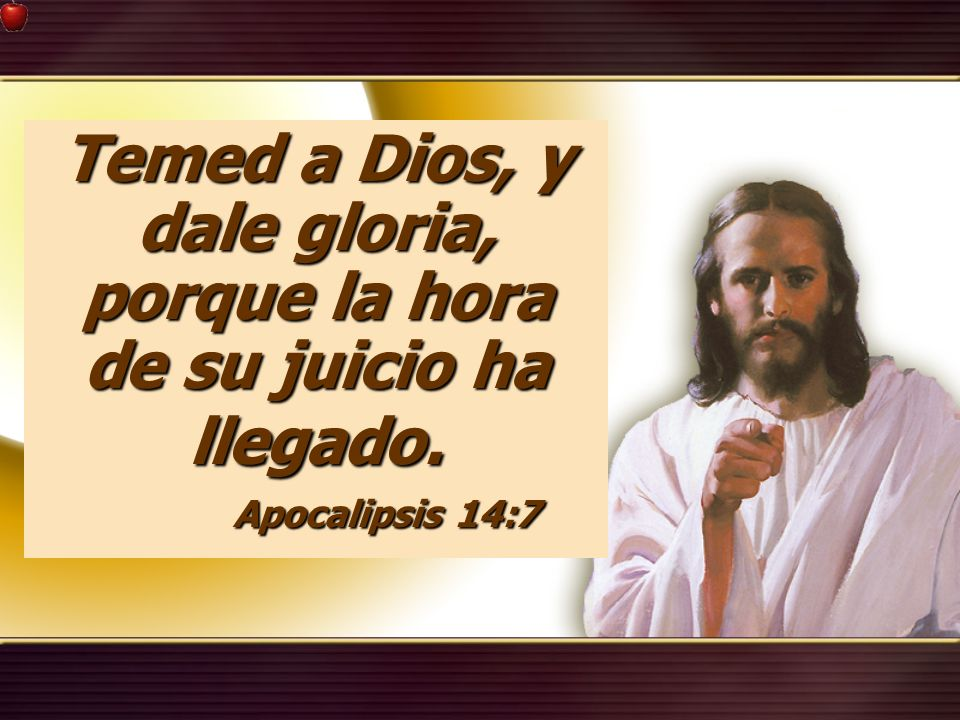 Temed a Dios, y dale gloria, porque la hora de su juicio ha llegado.
