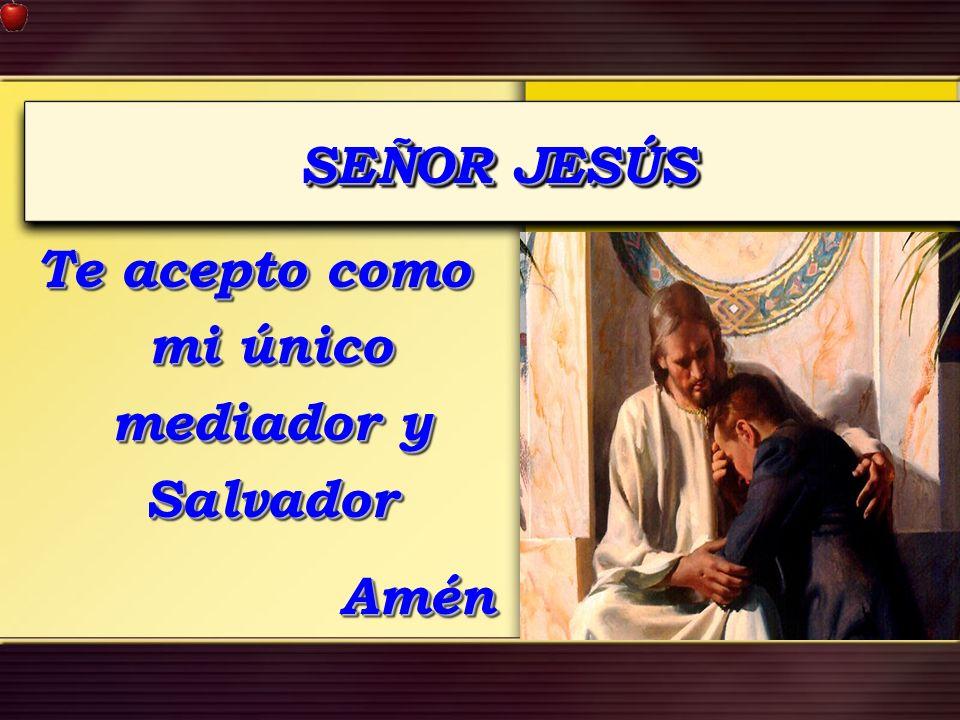 Te acepto como mi único mediador y Salvador