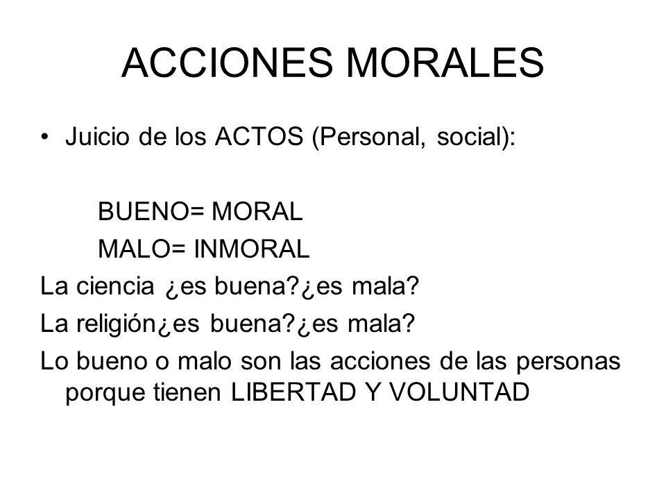ACCIONES MORALES Juicio de los ACTOS (Personal, social): BUENO= MORAL
