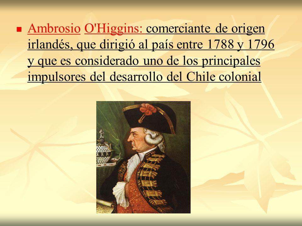 Ambrosio O Higgins: comerciante de origen irlandés, que dirigió al país entre 1788 y 1796 y que es considerado uno de los principales impulsores del desarrollo del Chile colonial
