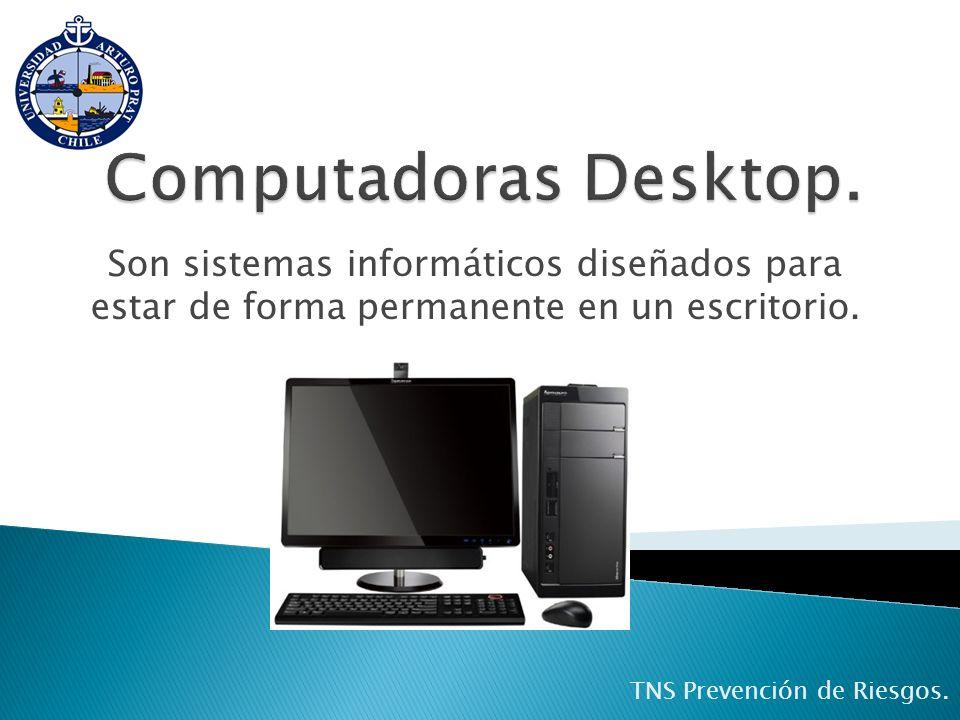 Computadoras Desktop.Son sistemas informáticos diseñados para estar de forma permanente en un escritorio.