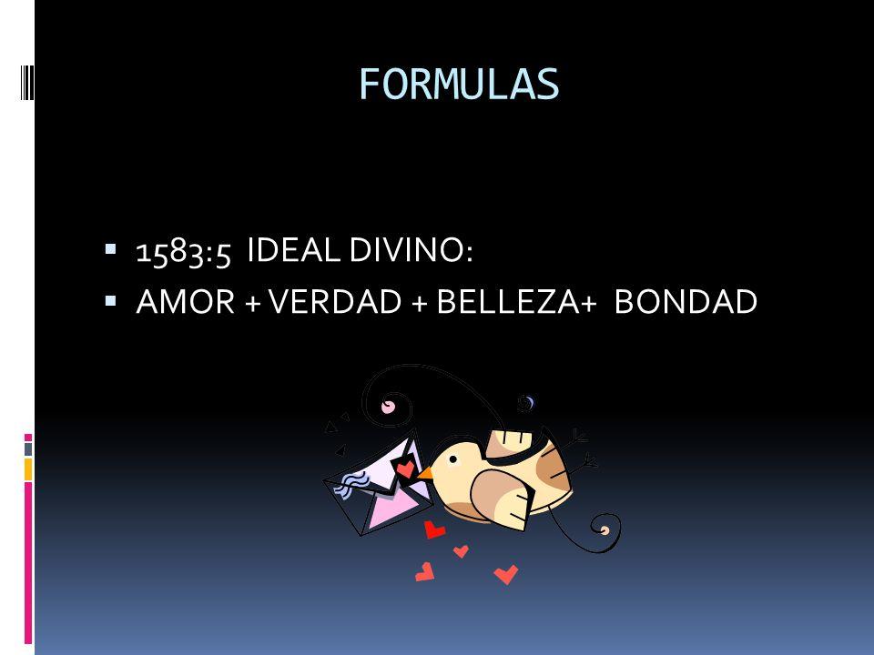 FORMULAS 1583:5 IDEAL DIVINO: AMOR + VERDAD + BELLEZA+ BONDAD