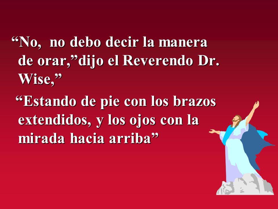 No, no debo decir la manera de orar, dijo el Reverendo Dr. Wise,