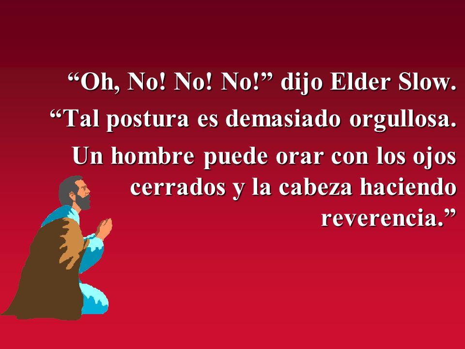 Oh, No! No! No! dijo Elder Slow.