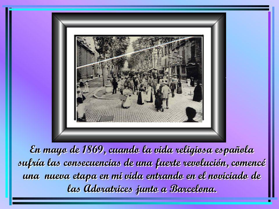 En mayo de 1869, cuando la vida religiosa española sufría las consecuencias de una fuerte revolución, comencé una nueva etapa en mi vida entrando en el noviciado de las Adoratrices junto a Barcelona.