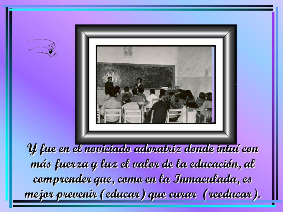 Y fue en el noviciado adoratriz donde intuí con más fuerza y luz el valor de la educación, al comprender que, como en la Inmaculada, es mejor prevenir (educar) que curar (reeducar).